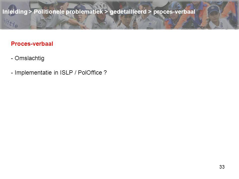 33 Inleiding > Politionele problematiek > gedetailleerd > proces-verbaal Proces-verbaal - Omslachtig - Implementatie in ISLP / PolOffice ?