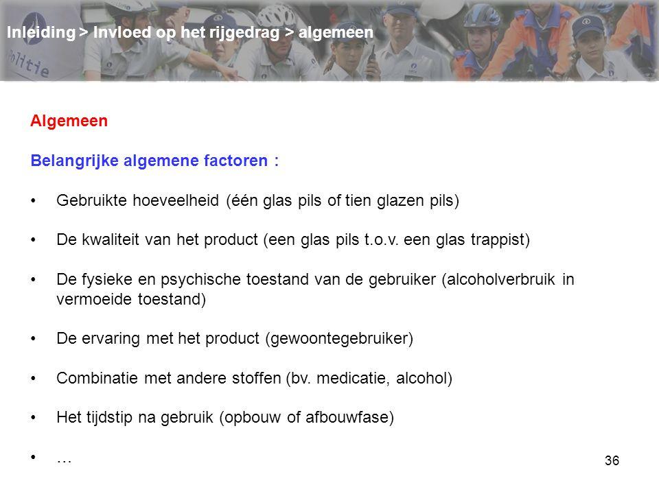 36 Inleiding > Invloed op het rijgedrag > algemeen Algemeen Belangrijke algemene factoren : Gebruikte hoeveelheid (één glas pils of tien glazen pils)