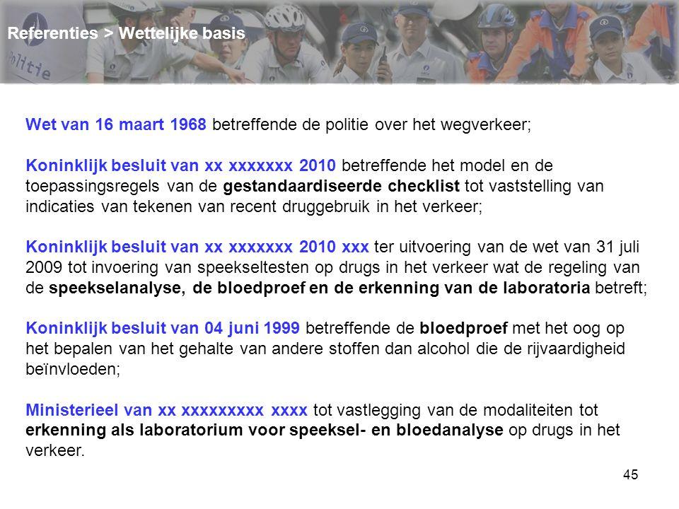 45 Referenties > Wettelijke basis Wet van 16 maart 1968 betreffende de politie over het wegverkeer; Koninklijk besluit van xx xxxxxxx 2010 betreffende
