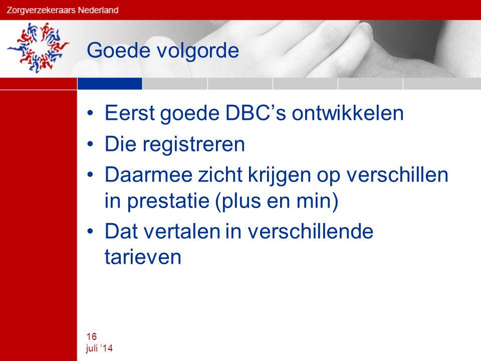 Goede volgorde Eerst goede DBC's ontwikkelen Die registreren Daarmee zicht krijgen op verschillen in prestatie (plus en min) Dat vertalen in verschillende tarieven 16 juli '14