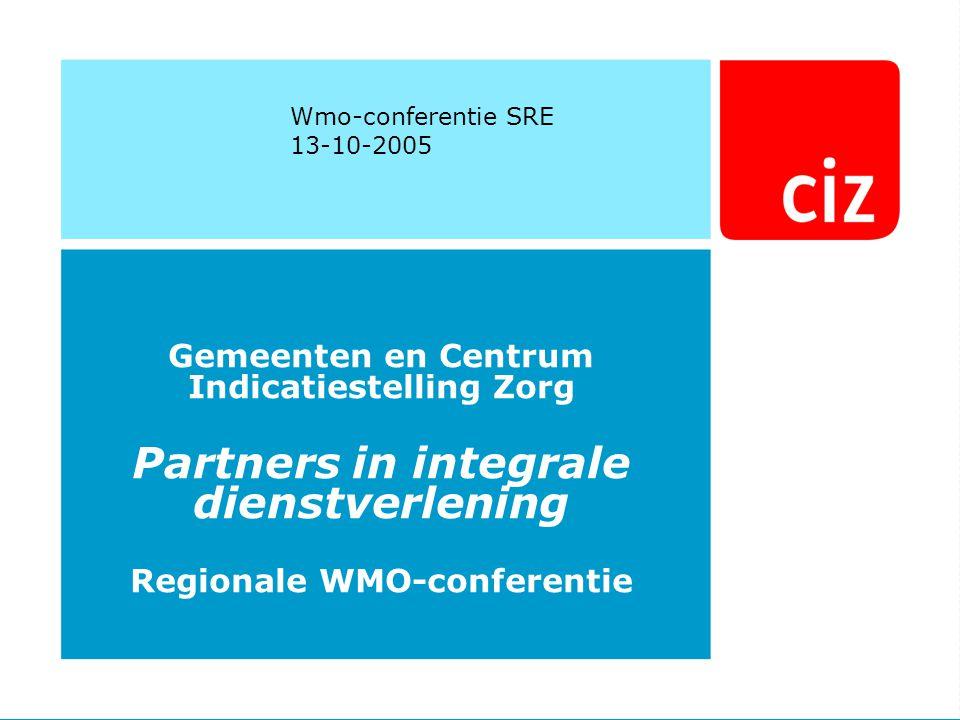 Wmo-conferentie SRE 13-10-2005 Gemeenten en Centrum Indicatiestelling Zorg Partners in integrale dienstverlening Regionale WMO-conferentie
