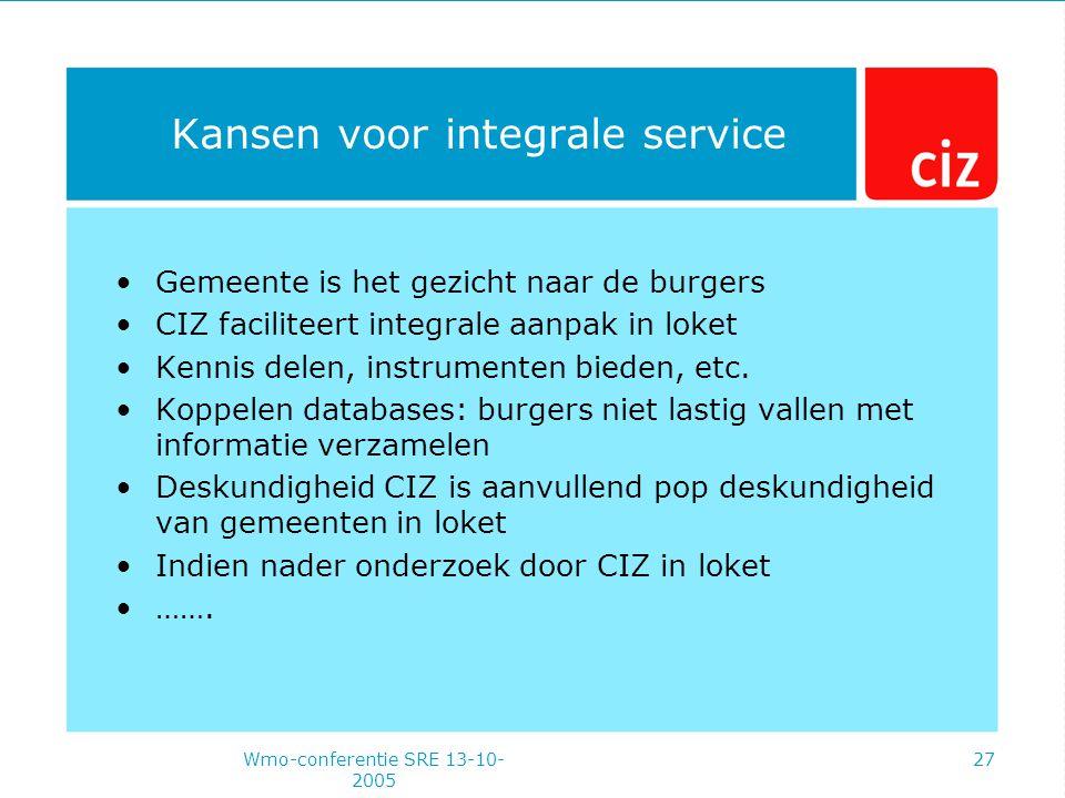 Wmo-conferentie SRE 13-10- 2005 27 Kansen voor integrale service Gemeente is het gezicht naar de burgers CIZ faciliteert integrale aanpak in loket Kennis delen, instrumenten bieden, etc.