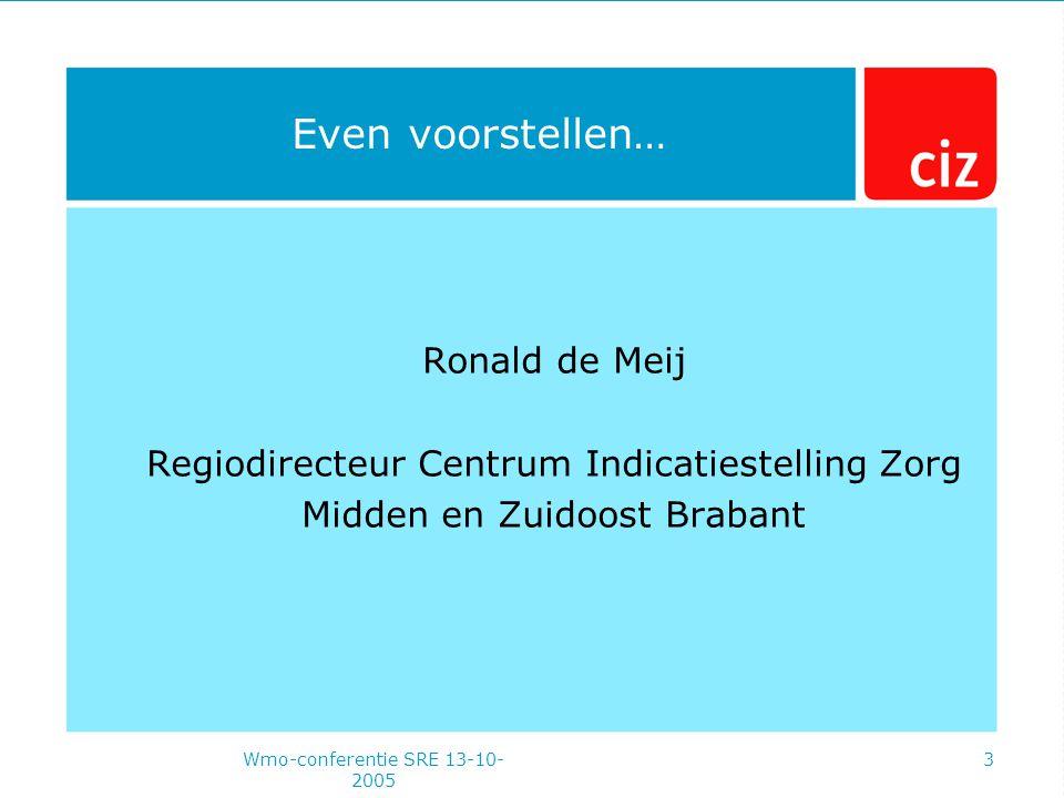 Wmo-conferentie SRE 13-10- 2005 3 Even voorstellen… Ronald de Meij Regiodirecteur Centrum Indicatiestelling Zorg Midden en Zuidoost Brabant