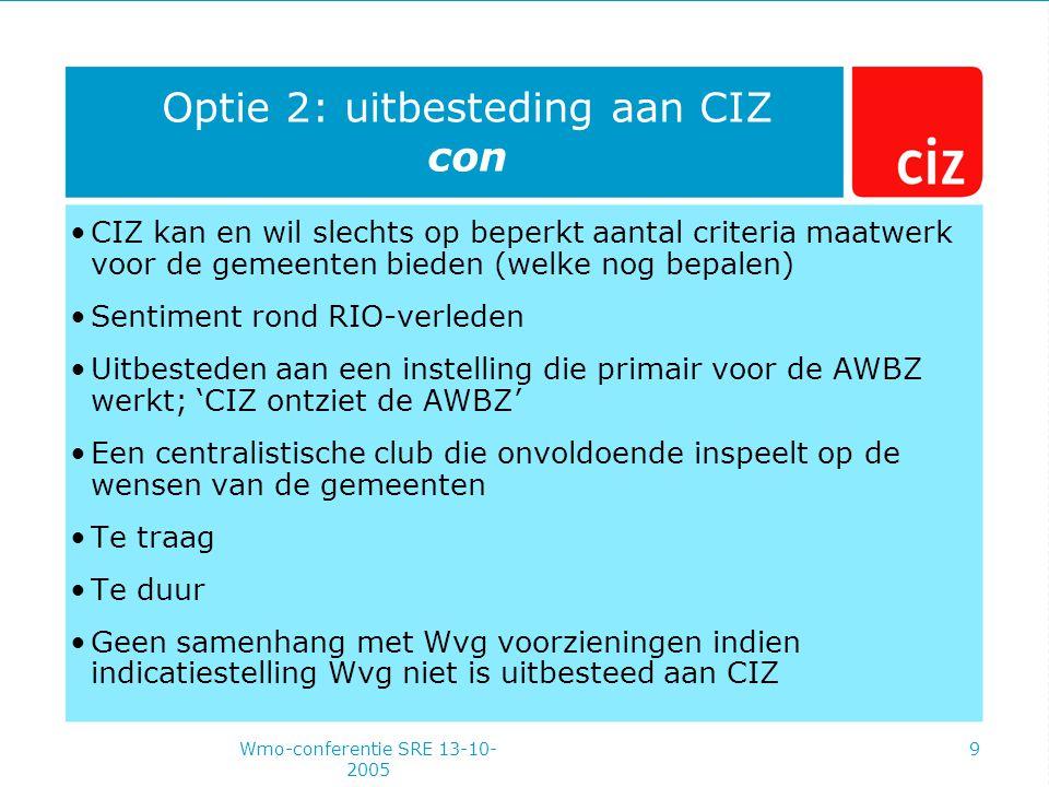 Wmo-conferentie SRE 13-10- 2005 9 Optie 2: uitbesteding aan CIZ con CIZ kan en wil slechts op beperkt aantal criteria maatwerk voor de gemeenten bieden (welke nog bepalen) Sentiment rond RIO-verleden Uitbesteden aan een instelling die primair voor de AWBZ werkt; 'CIZ ontziet de AWBZ' Een centralistische club die onvoldoende inspeelt op de wensen van de gemeenten Te traag Te duur Geen samenhang met Wvg voorzieningen indien indicatiestelling Wvg niet is uitbesteed aan CIZ