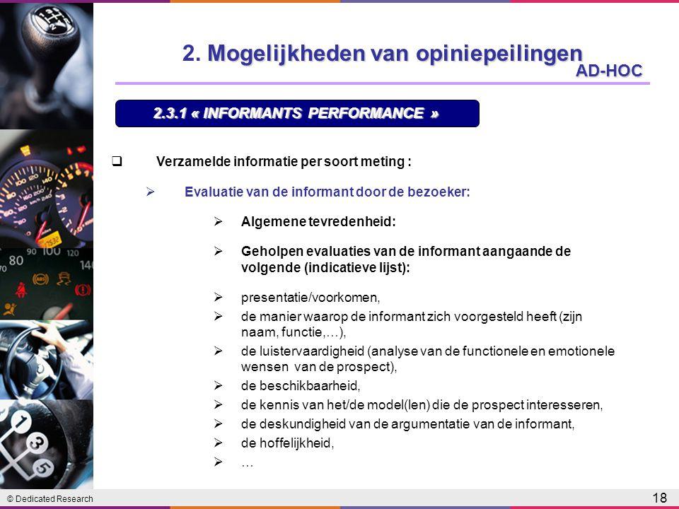 © Dedicated Research 18 AD-HOC  Verzamelde informatie per soort meting :  Evaluatie van de informant door de bezoeker:  Algemene tevredenheid:  Geholpen evaluaties van de informant aangaande de volgende (indicatieve lijst):  presentatie/voorkomen,  de manier waarop de informant zich voorgesteld heeft (zijn naam, functie,…),  de luistervaardigheid (analyse van de functionele en emotionele wensen van de prospect),  de beschikbaarheid,  de kennis van het/de model(len) die de prospect interesseren,  de deskundigheid van de argumentatie van de informant,  de hoffelijkheid,  … 2.3.1 « INFORMANTS PERFORMANCE » Mogelijkheden van opiniepeilingen 2.