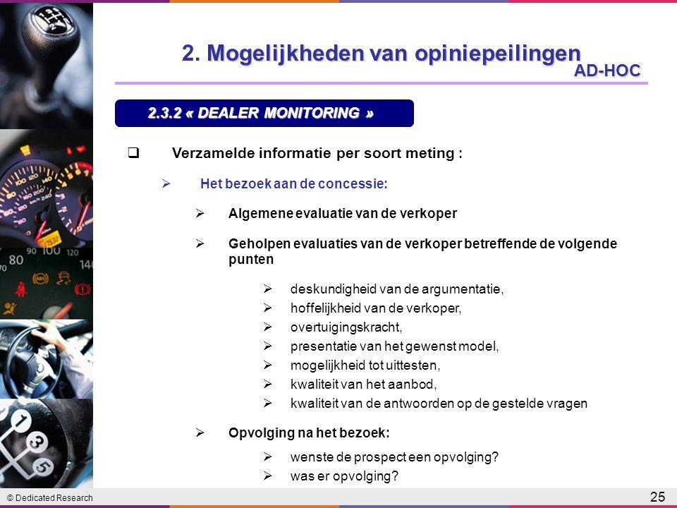 © Dedicated Research 25 AD-HOC  Verzamelde informatie per soort meting :  Het bezoek aan de concessie:  Algemene evaluatie van de verkoper  Geholpen evaluaties van de verkoper betreffende de volgende punten  deskundigheid van de argumentatie,  hoffelijkheid van de verkoper,  overtuigingskracht,  presentatie van het gewenst model,  mogelijkheid tot uittesten,  kwaliteit van het aanbod,  kwaliteit van de antwoorden op de gestelde vragen  Opvolging na het bezoek:  wenste de prospect een opvolging.