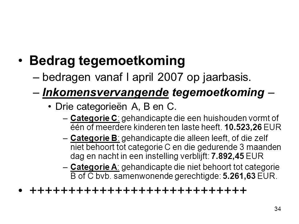 34 Bedrag tegemoetkoming –bedragen vanaf l april 2007 op jaarbasis. –Inkomensvervangende tegemoetkoming – Drie categorieën A, B en C. –Categorie C: ge