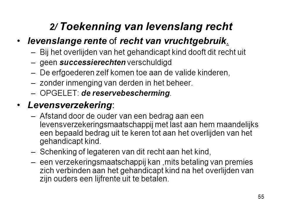 55 2/ Toekenning van levenslang recht levenslange rente of recht van vruchtgebruik. –Bij het overlijden van het gehandicapt kind dooft dit recht uit –
