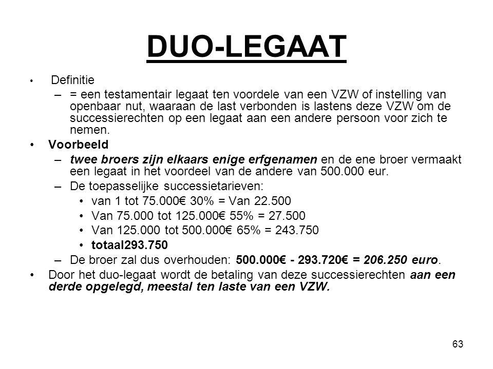 63 DUO-LEGAAT Definitie –= een testamentair legaat ten voordele van een VZW of instelling van openbaar nut, waaraan de last verbonden is lastens deze