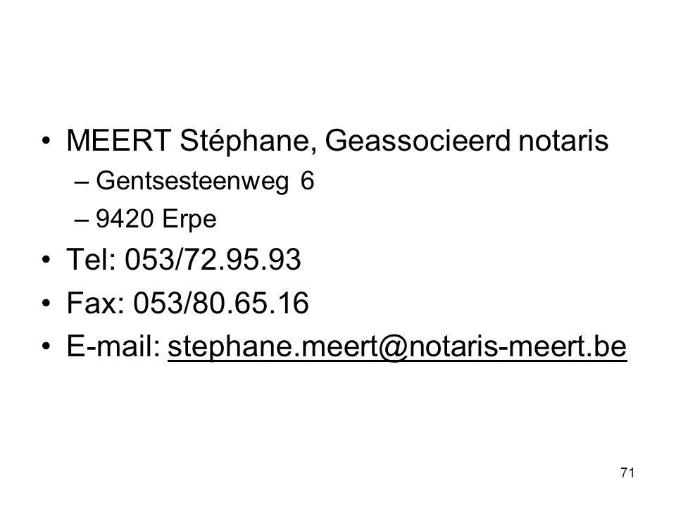 71 MEERT Stéphane, Geassocieerd notaris –Gentsesteenweg 6 –9420 Erpe Tel: 053/72.95.93 Fax: 053/80.65.16 E-mail: stephane.meert@notaris-meert.be