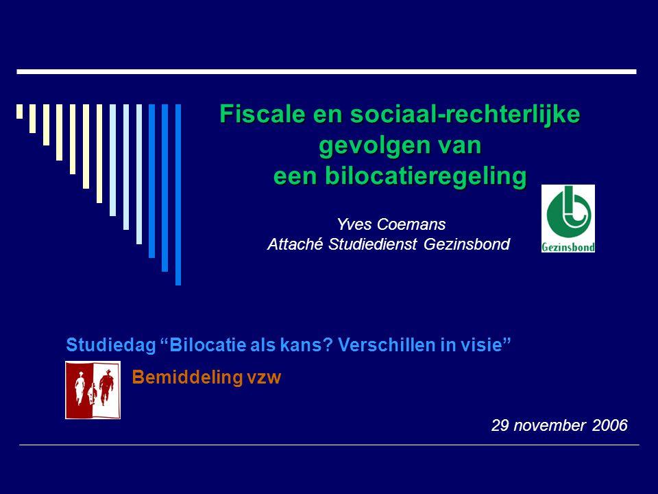 """Fiscale en sociaal-rechterlijke gevolgen van een bilocatieregeling Yves Coemans Attaché Studiedienst Gezinsbond Studiedag """"Bilocatie als kans? Verschi"""