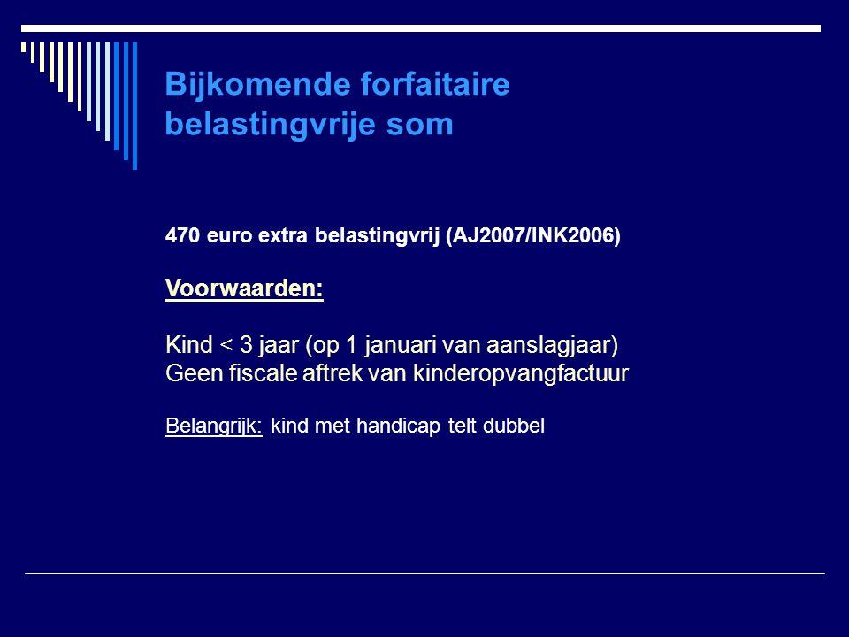 Bijkomende forfaitaire belastingvrije som 470 euro extra belastingvrij (AJ2007/INK2006) Voorwaarden: Kind < 3 jaar (op 1 januari van aanslagjaar) Geen