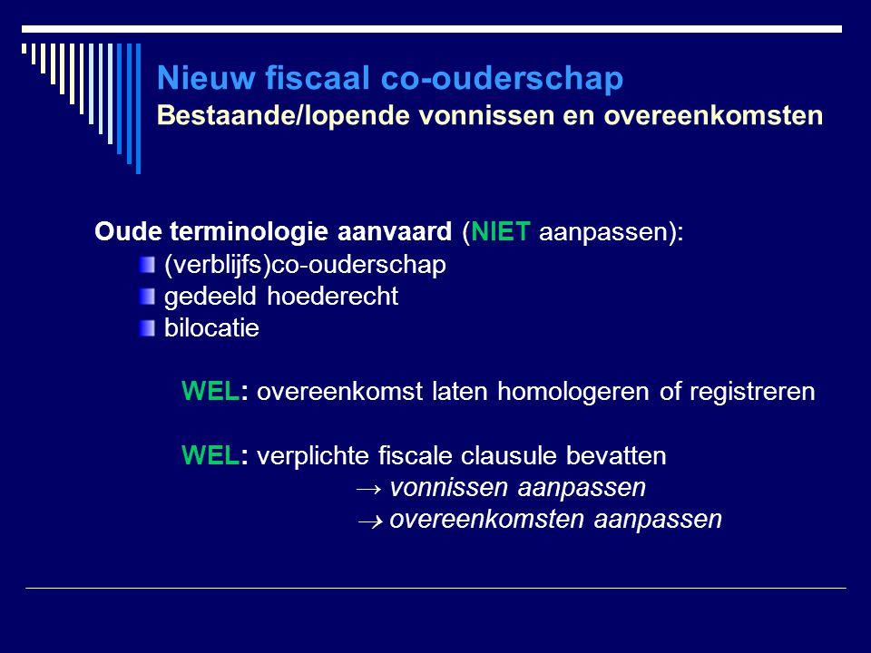 Nieuw fiscaal co-ouderschap Bestaande/lopende vonnissen en overeenkomsten Oude terminologie aanvaard (NIET aanpassen): (verblijfs)co-ouderschap gedeel