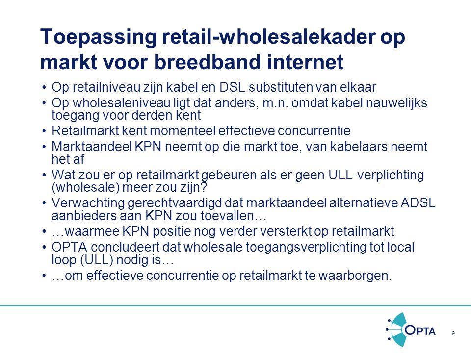 9 Toepassing retail-wholesalekader op markt voor breedband internet Op retailniveau zijn kabel en DSL substituten van elkaar Op wholesaleniveau ligt d