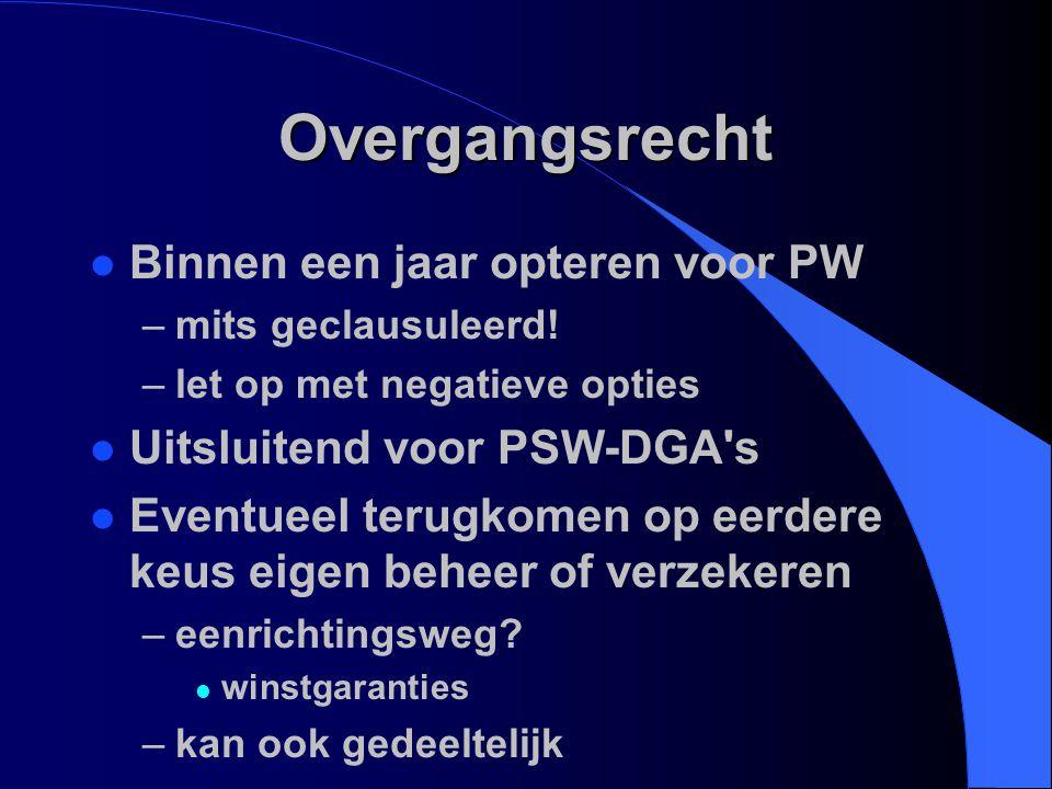 Overgangsrecht l Binnen een jaar opteren voor PW –mits geclausuleerd! –let op met negatieve opties l Uitsluitend voor PSW-DGA's l Eventueel terugkomen