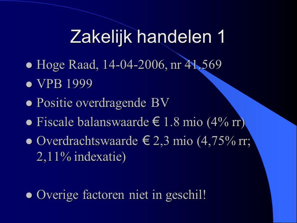 Zakelijk handelen 1 l Hoge Raad, 14-04-2006, nr 41.569 l VPB 1999 l Positie overdragende BV l Fiscale balanswaarde € 1.8 mio (4% rr) l Overdrachtswaar