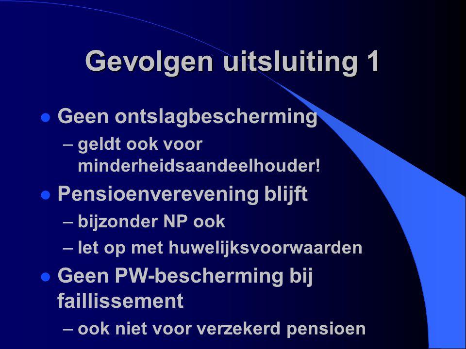 Gevolgen uitsluiting 1 l Geen ontslagbescherming –geldt ook voor minderheidsaandeelhouder! l Pensioenverevening blijft –bijzonder NP ook –let op met h
