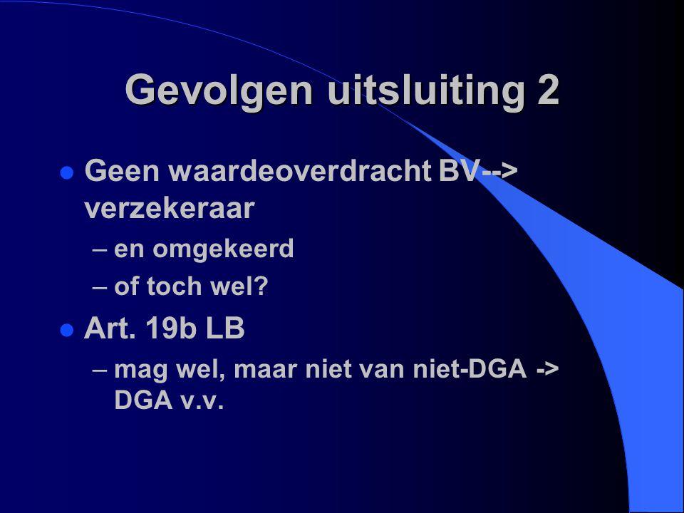 Gevolgen uitsluiting 2 l Geen waardeoverdracht BV--> verzekeraar –en omgekeerd –of toch wel? l Art. 19b LB –mag wel, maar niet van niet-DGA -> DGA v.v