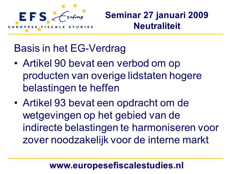 Seminar 27 januari 2009 Neutraliteit www.europesefiscalestudies.nl Basis in het EG-Verdrag Artikel 90 bevat een verbod om op producten van overige lidstaten hogere belastingen te heffen Artikel 93 bevat een opdracht om de wetgevingen op het gebied van de indirecte belastingen te harmoniseren voor zover noodzakelijk voor de interne markt