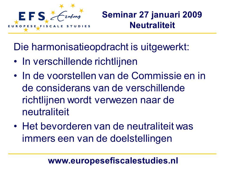 Seminar 27 januari 2009 Neutraliteit www.europesefiscalestudies.nl Die harmonisatieopdracht is uitgewerkt: In verschillende richtlijnen In de voorstellen van de Commissie en in de considerans van de verschillende richtlijnen wordt verwezen naar de neutraliteit Het bevorderen van de neutraliteit was immers een van de doelstellingen