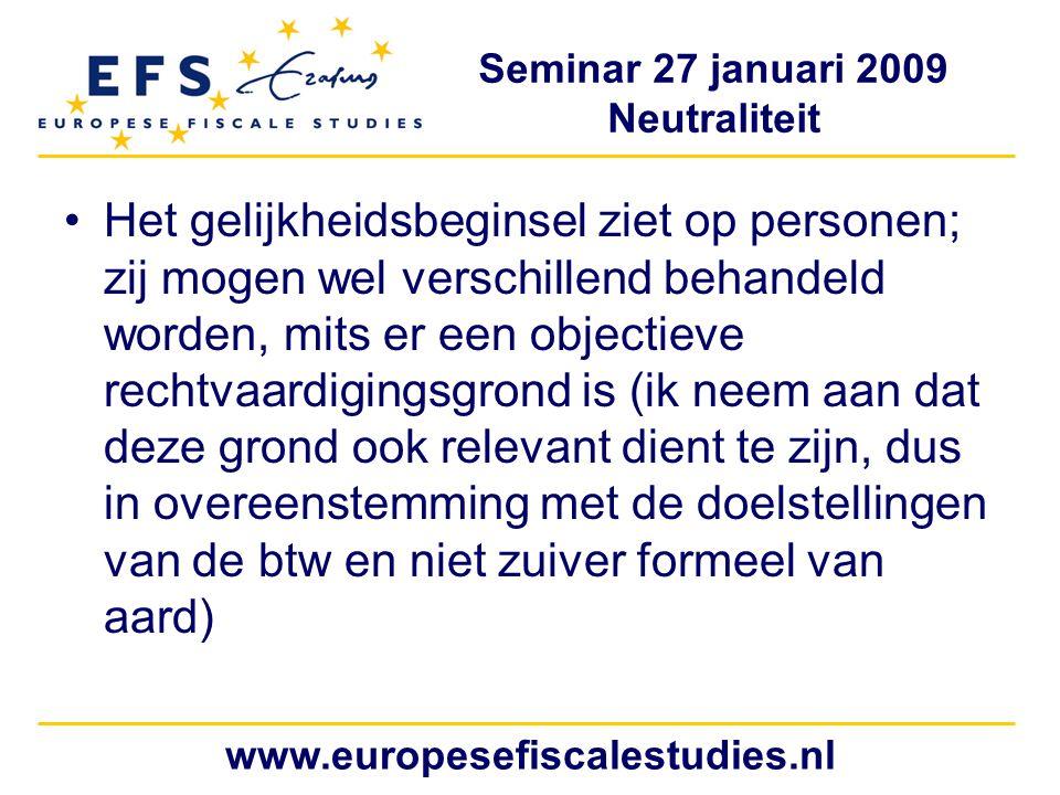 Seminar 27 januari 2009 Neutraliteit www.europesefiscalestudies.nl Het gelijkheidsbeginsel ziet op personen; zij mogen wel verschillend behandeld worden, mits er een objectieve rechtvaardigingsgrond is (ik neem aan dat deze grond ook relevant dient te zijn, dus in overeenstemming met de doelstellingen van de btw en niet zuiver formeel van aard)