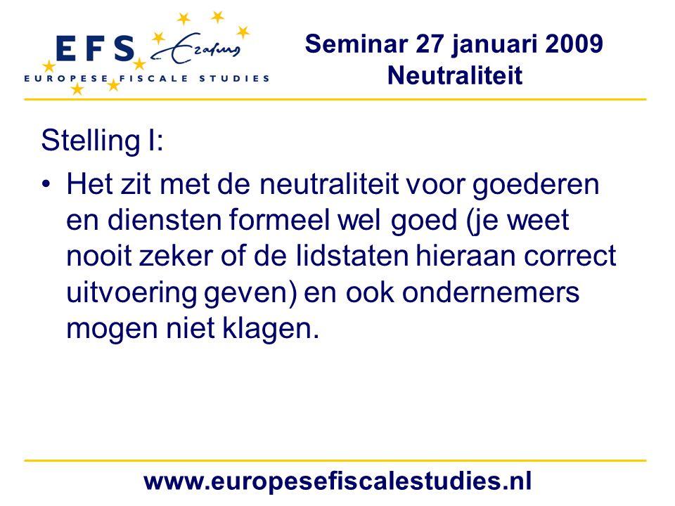 Seminar 27 januari 2009 Neutraliteit www.europesefiscalestudies.nl Stelling I: Het zit met de neutraliteit voor goederen en diensten formeel wel goed (je weet nooit zeker of de lidstaten hieraan correct uitvoering geven) en ook ondernemers mogen niet klagen.