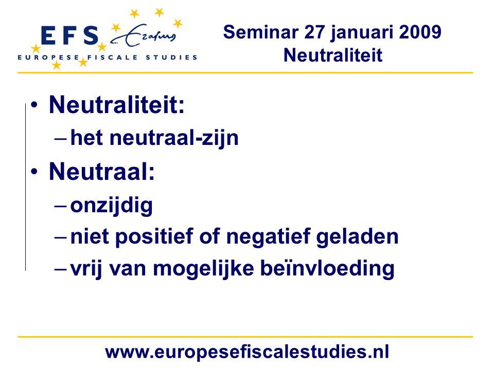 Seminar 27 januari 2009 Neutraliteit www.europesefiscalestudies.nl Neutraliteit: –het neutraal-zijn Neutraal: –onzijdig –niet positief of negatief geladen –vrij van mogelijke beïnvloeding