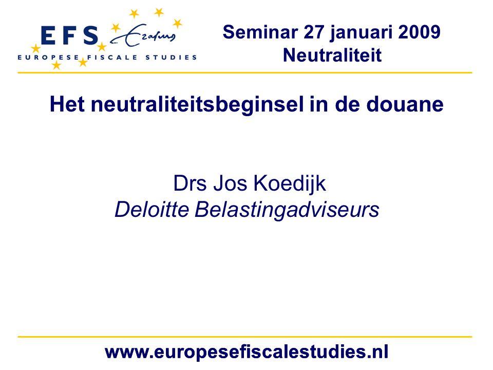 Seminar 27 januari 2009 Neutraliteit www.europesefiscalestudies.nl Het neutraliteitsbeginsel in de douane Drs Jos Koedijk Deloitte Belastingadviseurs