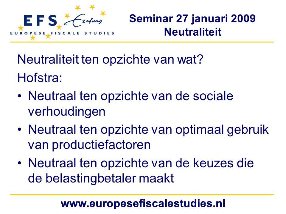Seminar 27 januari 2009 Neutraliteit www.europesefiscalestudies.nl Neutraliteit ten opzichte van wat.