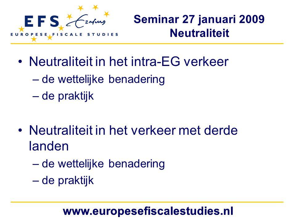 Seminar 27 januari 2009 Neutraliteit www.europesefiscalestudies.nl Neutraliteit in het intra-EG verkeer –de wettelijke benadering –de praktijk Neutraliteit in het verkeer met derde landen –de wettelijke benadering –de praktijk www.europesefiscalestudies.nl