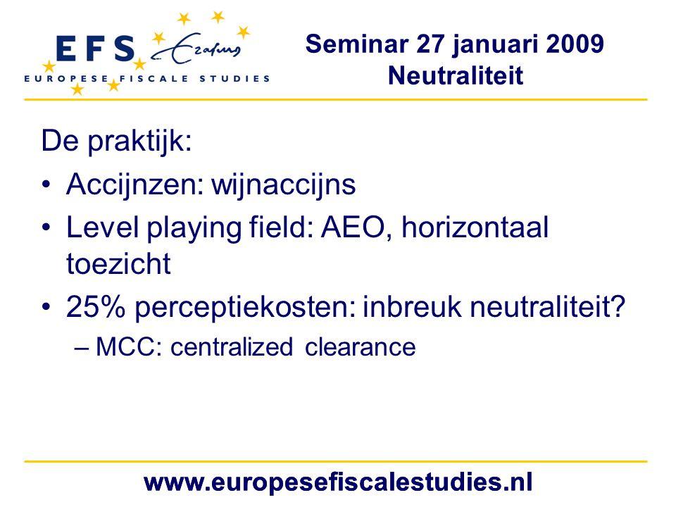 Seminar 27 januari 2009 Neutraliteit www.europesefiscalestudies.nl De praktijk: Accijnzen: wijnaccijns Level playing field: AEO, horizontaal toezicht 25% perceptiekosten: inbreuk neutraliteit.