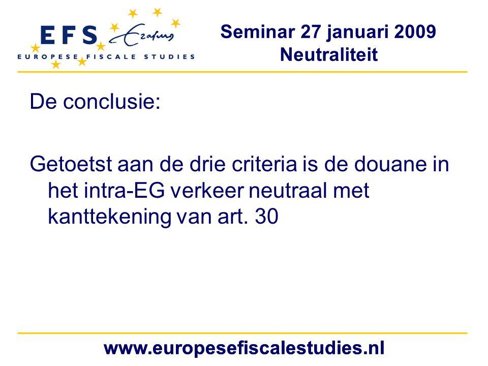 Seminar 27 januari 2009 Neutraliteit www.europesefiscalestudies.nl De conclusie: Getoetst aan de drie criteria is de douane in het intra-EG verkeer neutraal met kanttekening van art.