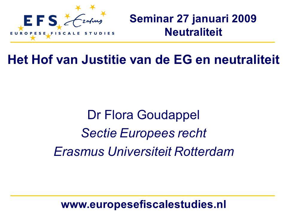 Seminar 27 januari 2009 Neutraliteit www.europesefiscalestudies.nl Het Hof van Justitie van de EG en neutraliteit Dr Flora Goudappel Sectie Europees recht Erasmus Universiteit Rotterdam
