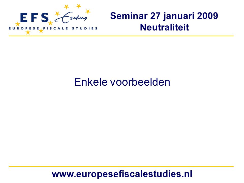 Seminar 27 januari 2009 Neutraliteit www.europesefiscalestudies.nl Enkele voorbeelden