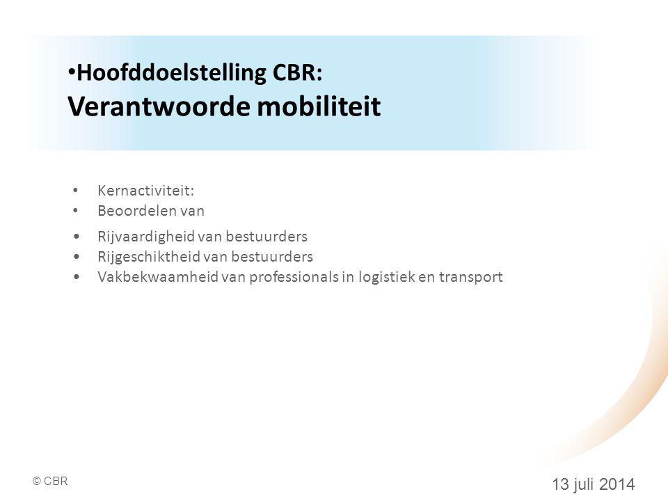 © CBR 13 juli 2014 Hoofddoelstelling CBR: Verantwoorde mobiliteit Kernactiviteit: Beoordelen van Rijvaardigheid van bestuurders Rijgeschiktheid van bestuurders Vakbekwaamheid van professionals in logistiek en transport