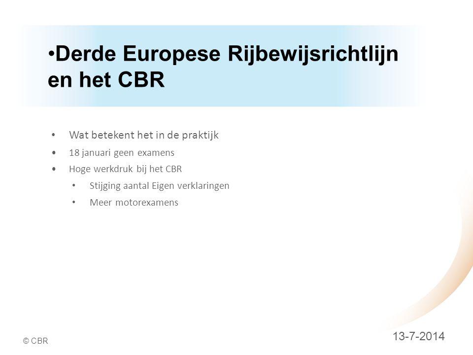 © CBR Derde Europese Rijbewijsrichtlijn en het CBR 13-7-2014 Wat betekent het in de praktijk 18 januari geen examens Hoge werkdruk bij het CBR Stijging aantal Eigen verklaringen Meer motorexamens