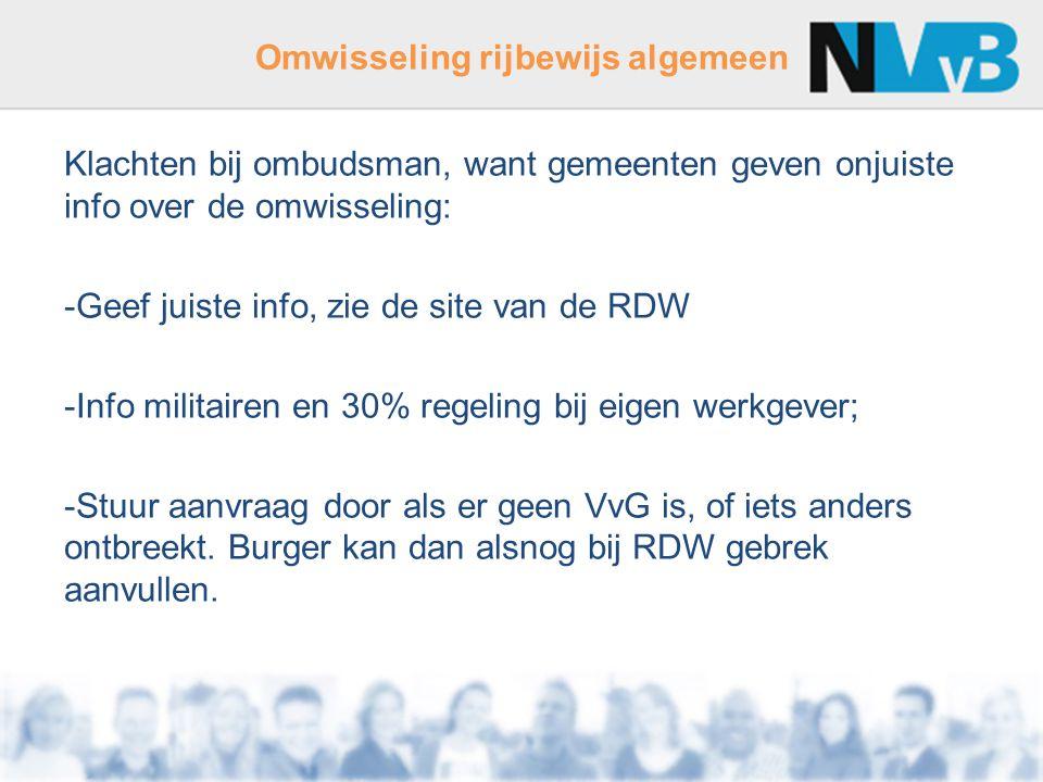 Omwisseling rijbewijs algemeen Klachten bij ombudsman, want gemeenten geven onjuiste info over de omwisseling: -Geef juiste info, zie de site van de RDW -Info militairen en 30% regeling bij eigen werkgever; -Stuur aanvraag door als er geen VvG is, of iets anders ontbreekt.