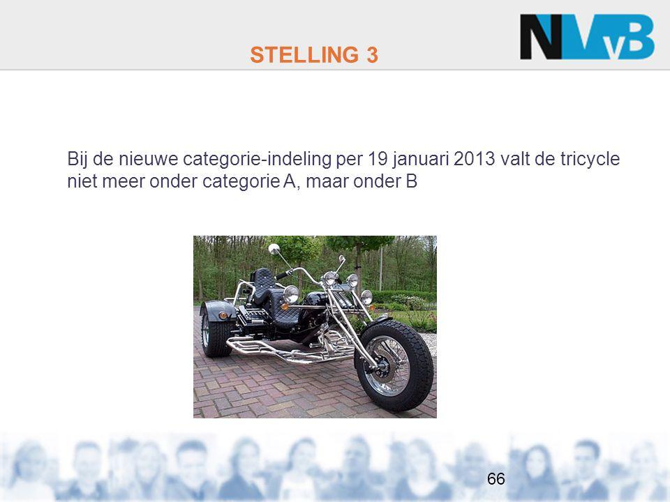 STELLING 3 Bij de nieuwe categorie-indeling per 19 januari 2013 valt de tricycle niet meer onder categorie A, maar onder B 66