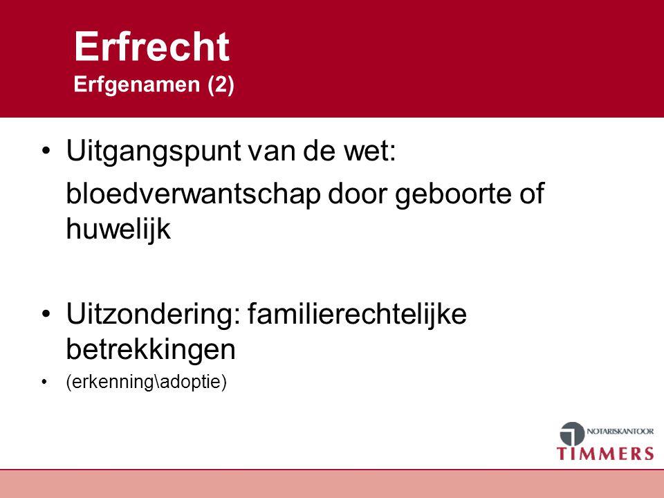 Erfrecht Erfgenamen (2) Uitgangspunt van de wet: bloedverwantschap door geboorte of huwelijk Uitzondering: familierechtelijke betrekkingen (erkenning\