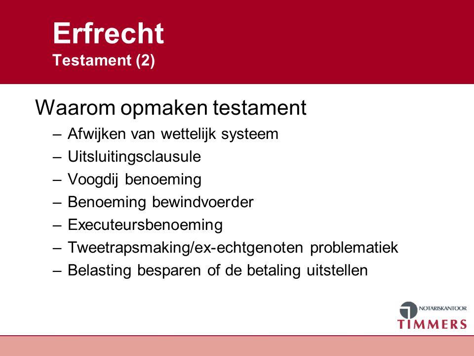 Erfrecht Testament (2) Waarom opmaken testament –Afwijken van wettelijk systeem –Uitsluitingsclausule –Voogdij benoeming –Benoeming bewindvoerder –Exe