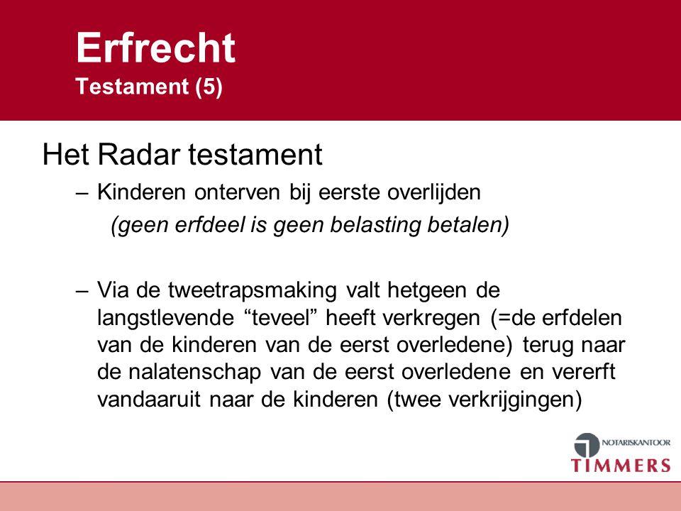 Erfrecht Testament (5) Het Radar testament –Kinderen onterven bij eerste overlijden (geen erfdeel is geen belasting betalen) –Via de tweetrapsmaking v
