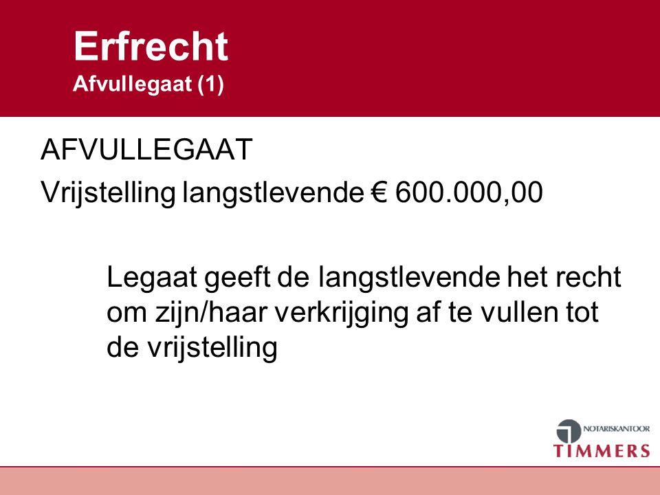 Erfrecht Afvullegaat (1) AFVULLEGAAT Vrijstelling langstlevende € 600.000,00 Legaat geeft de langstlevende het recht om zijn/haar verkrijging af te vu