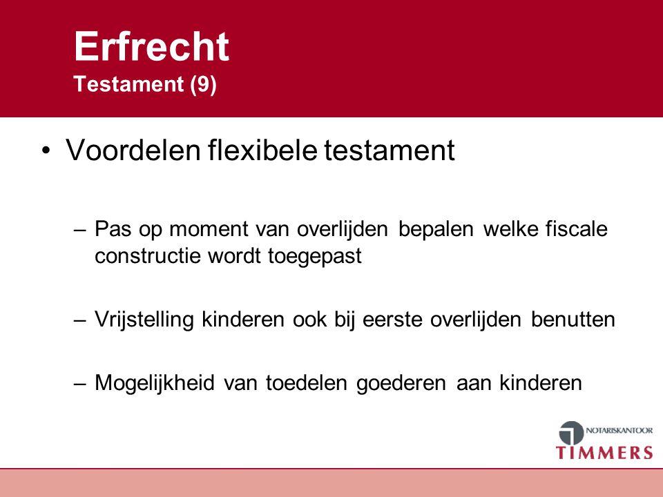 Erfrecht Testament (9) Voordelen flexibele testament –Pas op moment van overlijden bepalen welke fiscale constructie wordt toegepast –Vrijstelling kin