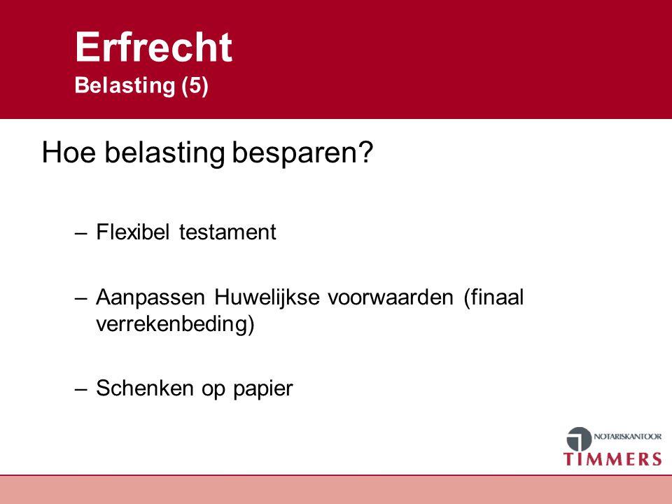 Erfrecht Belasting (5) Hoe belasting besparen? –Flexibel testament –Aanpassen Huwelijkse voorwaarden (finaal verrekenbeding) –Schenken op papier