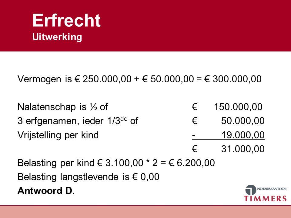 Erfrecht Uitwerking Vermogen is € 250.000,00 + € 50.000,00 = € 300.000,00 Nalatenschap is ½ of€ 150.000,00 3 erfgenamen, ieder 1/3 de of € 50.000,00 V