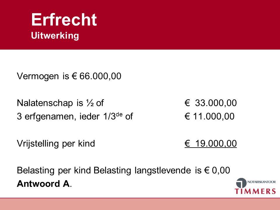 Erfrecht Uitwerking Vermogen is € 66.000,00 Nalatenschap is ½ of€ 33.000,00 3 erfgenamen, ieder 1/3 de of € 11.000,00 Vrijstelling per kind € 19.000,0