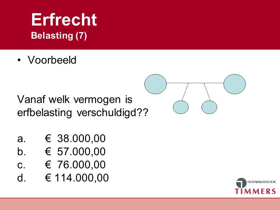 Erfrecht Belasting (7) Voorbeeld Vanaf welk vermogen is erfbelasting verschuldigd?? a.€ 38.000,00 b.€ 57.000,00 c.€ 76.000,00 d.€ 114.000,00