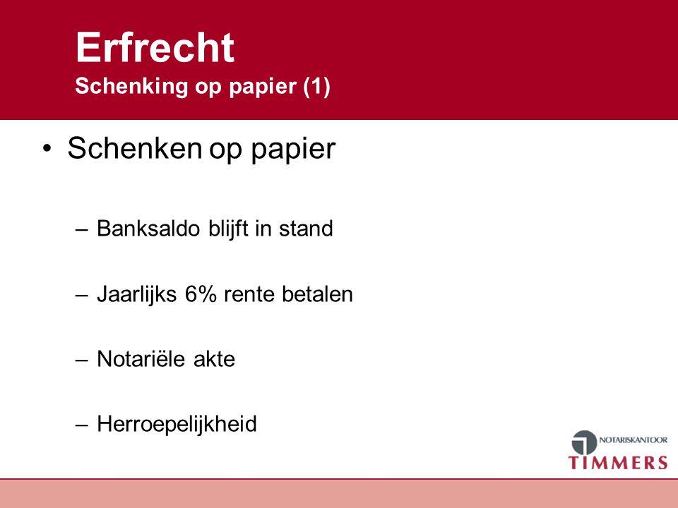 Erfrecht Schenking op papier (1) Schenken op papier –Banksaldo blijft in stand –Jaarlijks 6% rente betalen –Notariële akte –Herroepelijkheid