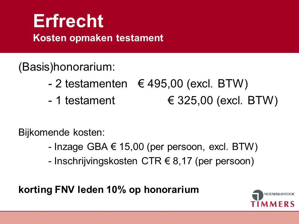 Erfrecht Kosten opmaken testament (Basis)honorarium: - 2 testamenten € 495,00 (excl. BTW) - 1 testament € 325,00 (excl. BTW) Bijkomende kosten: - Inza