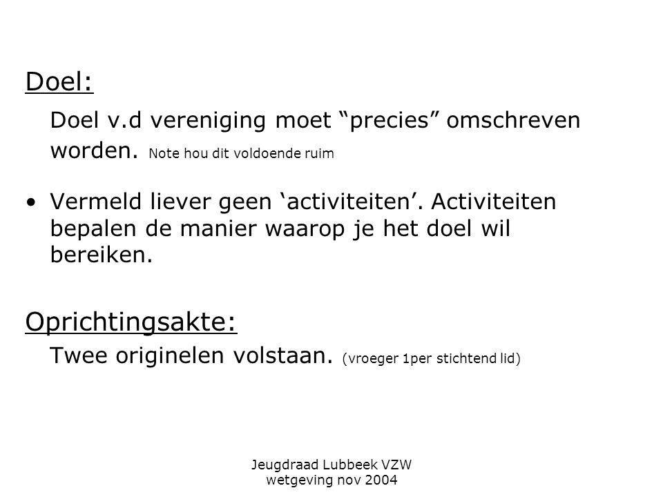 Jeugdraad Lubbeek VZW wetgeving nov 2004 Doel: Doel v.d vereniging moet precies omschreven worden.